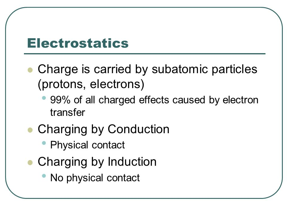 Electrostatics Charge is carried by subatomic particles (protons, electrons) 99% of all charged effects caused by electron transfer.