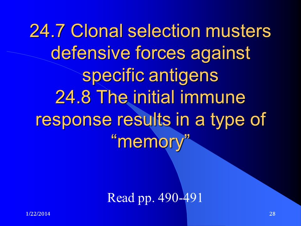 24.7 Clonal selection musters defensive forces against specific antigens 24.8 The initial immune response results in a type of memory