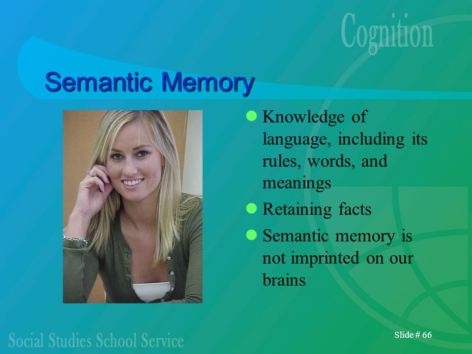 Semantic Memory Knowledge of language, including its rules, words, and meanings. Retaining facts. Semantic memory is not imprinted on our brains.