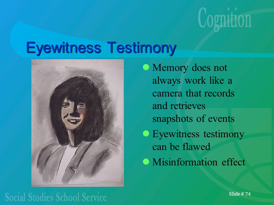 Eyewitness Testimony Memory does not always work like a camera that records and retrieves snapshots of events.