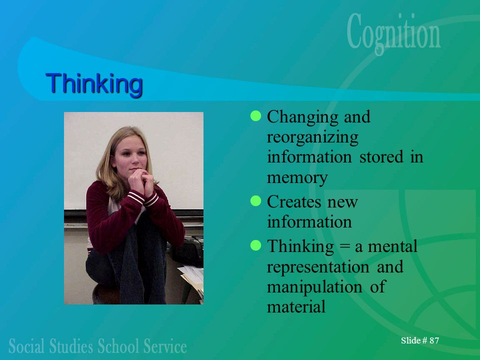 Thinking Changing and reorganizing information stored in memory