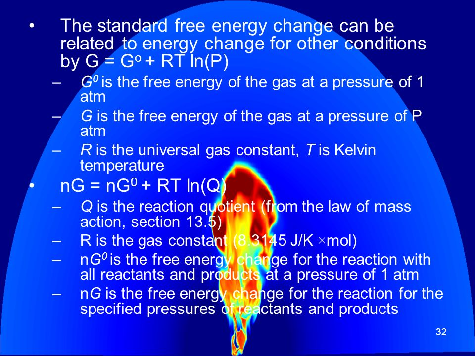 The standard free energy change can be related to energy change for other conditions by G = Go + RT ln(P)