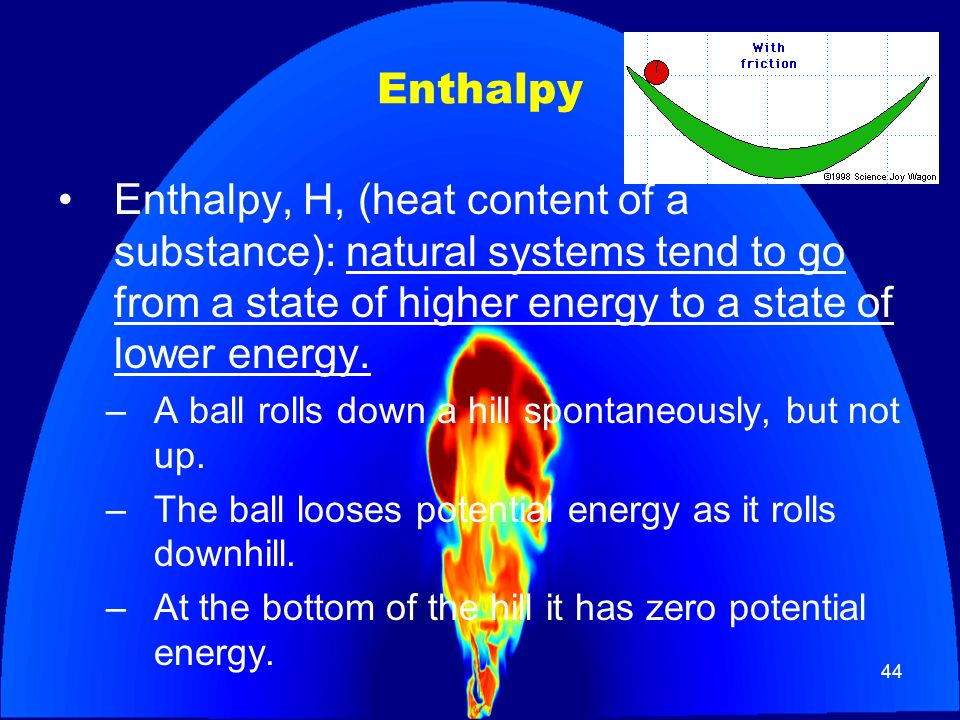 Enthalpy Enthalpy, H, (heat content of a substance): natural systems tend to go from a state of higher energy to a state of lower energy.