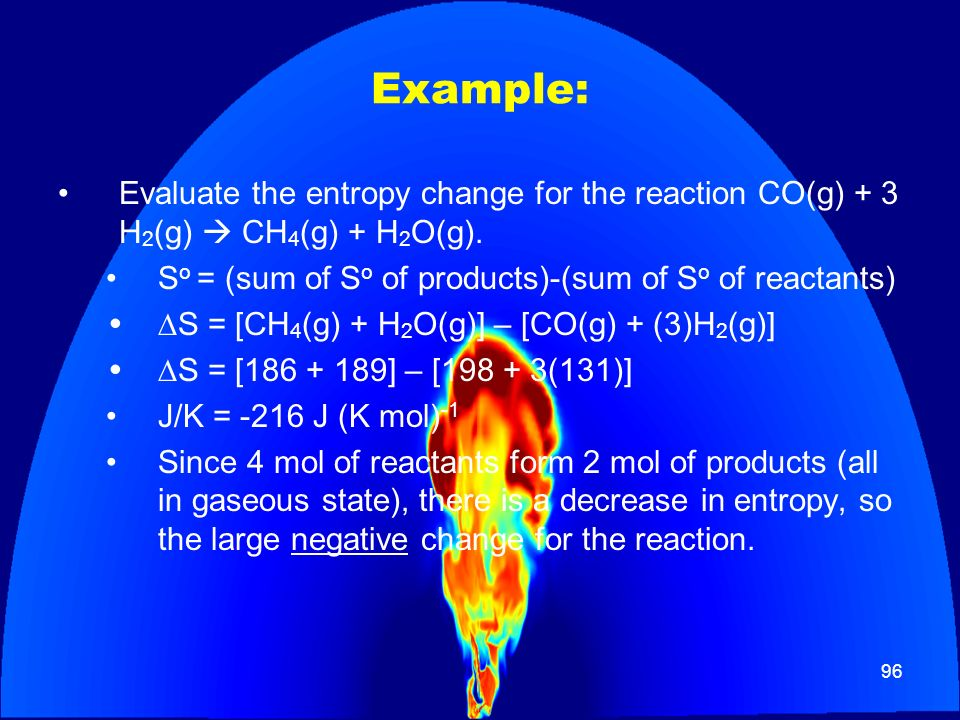 Example: Evaluate the entropy change for the reaction CO(g) + 3 H2(g)  CH4(g) + H2O(g). So = (sum of So of products)-(sum of So of reactants)