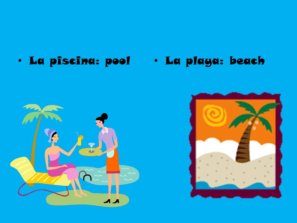 La piscina: pool La playa: beach