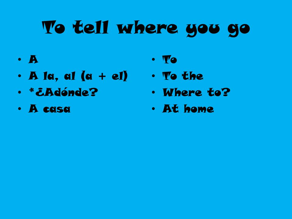 To tell where you go A A la, al (a + el) *¿Adónde A casa To To the