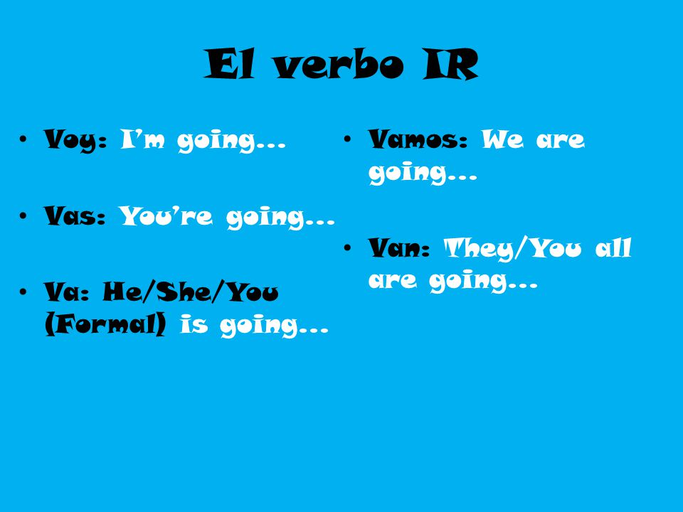El verbo IR Voy: I'm going… Vas: You're going…