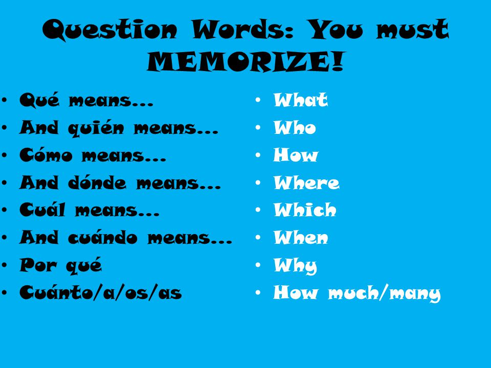 Question Words: You must MEMORIZE!