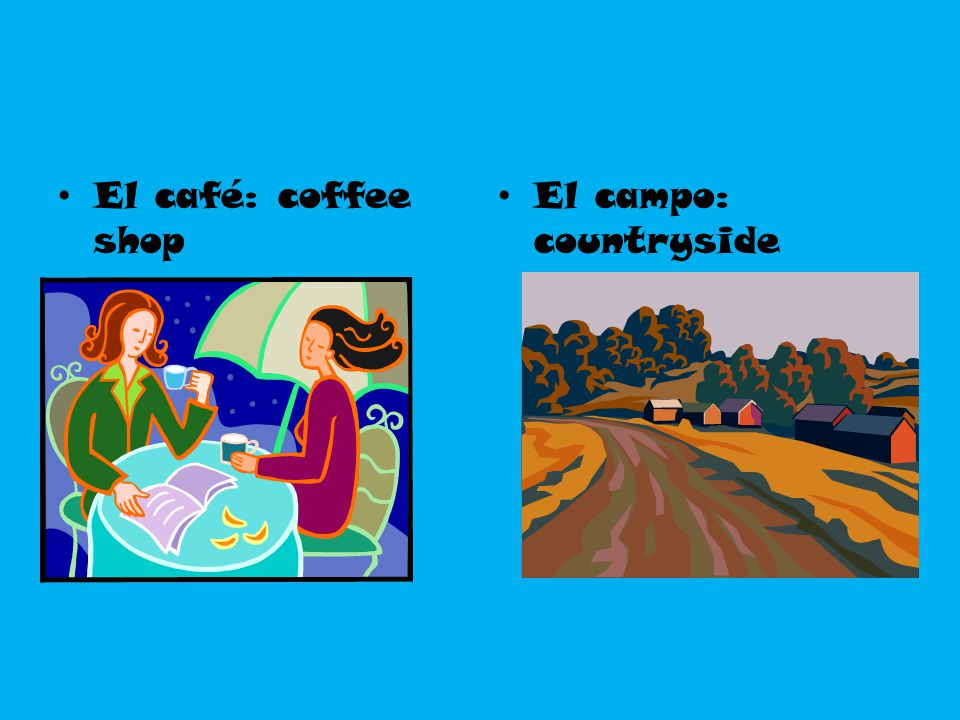 El café: coffee shop El campo: countryside