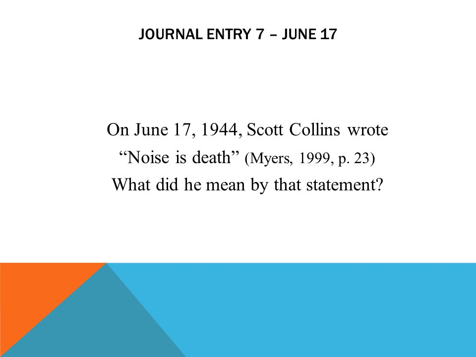 Journal entry 7 – June 17 On June 17, 1944, Scott Collins wrote Noise is death (Myers, 1999, p.