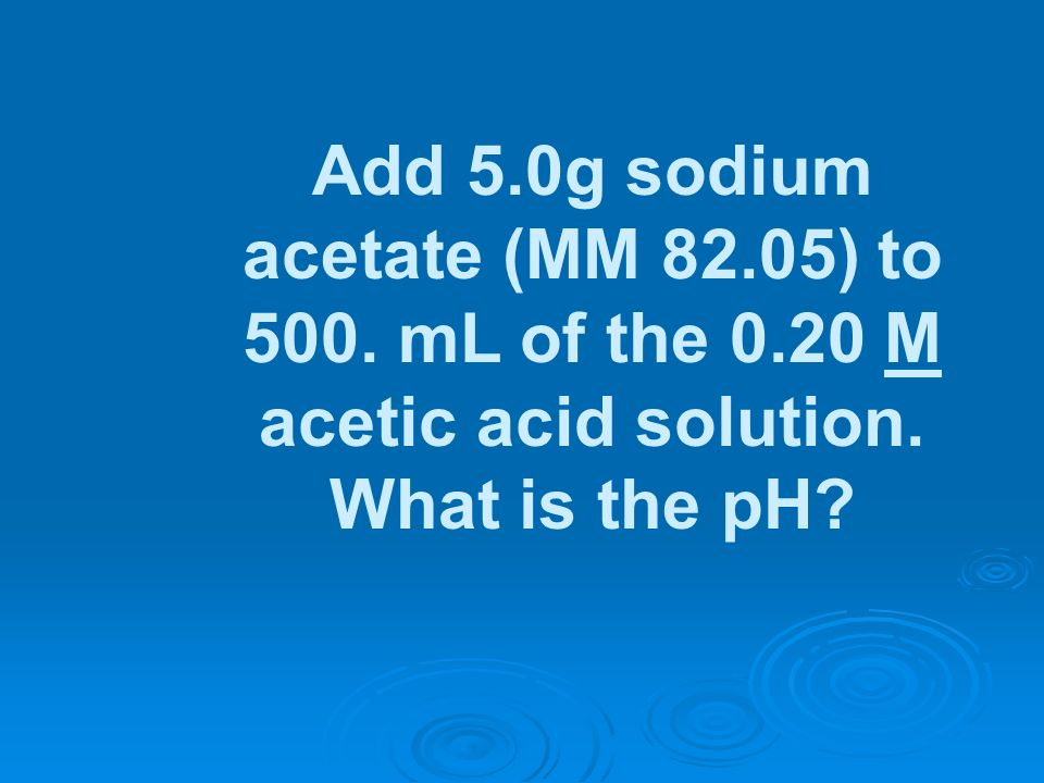 Add 5. 0g sodium acetate (MM 82. 05) to 500. mL of the 0