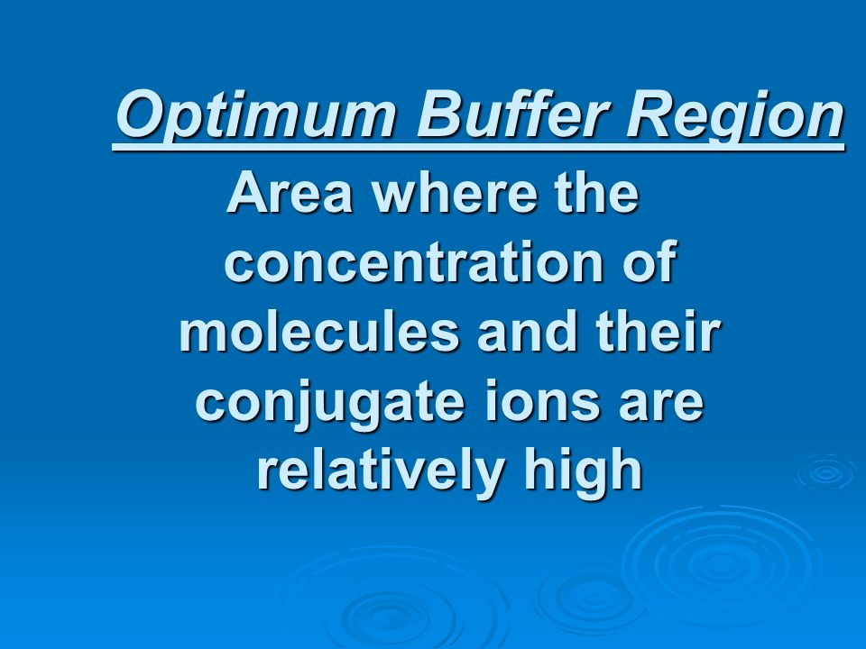 Optimum Buffer Region Area where the concentration of molecules and their conjugate ions are relatively high.