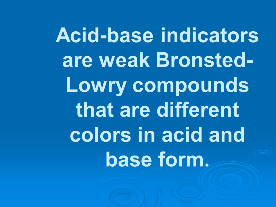Acid-base indicators are weak Bronsted-Lowry compounds that are different colors in acid and base form.