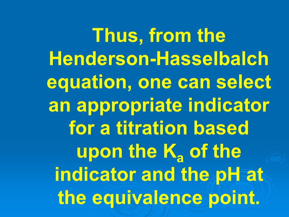 Thus, from the Henderson-Hasselbalch equation, one can select an appropriate indicator for a titration based upon the Ka of the indicator and the pH at the equivalence point.
