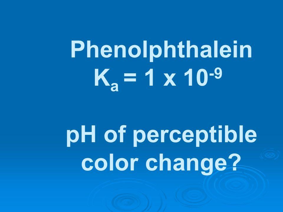 Phenolphthalein Ka = 1 x 10-9 pH of perceptible color change
