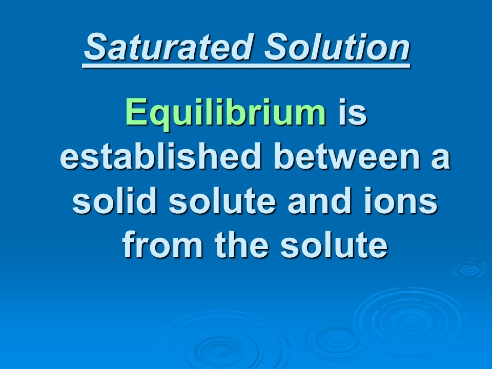 Saturated Solution Equilibrium is established between a solid solute and ions from the solute
