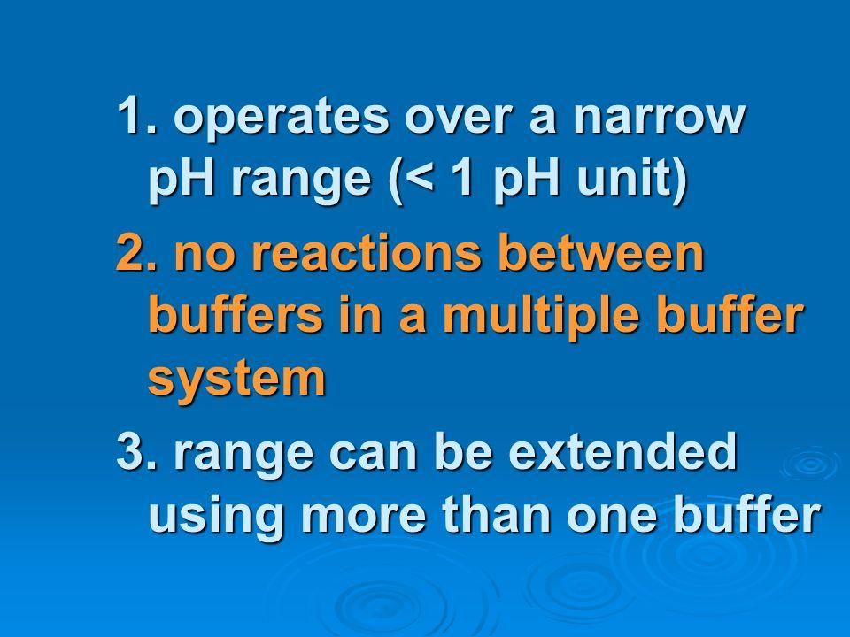 1. operates over a narrow pH range (< 1 pH unit)