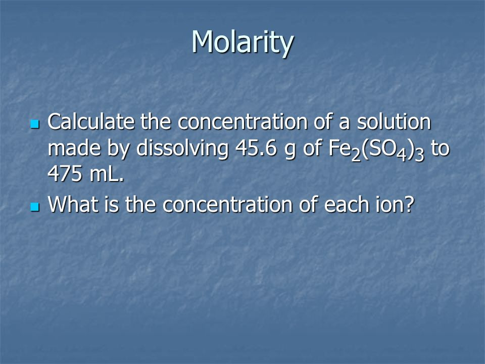 Molarity Calculate the concentration of a solution made by dissolving 45.6 g of Fe2(SO4)3 to 475 mL.
