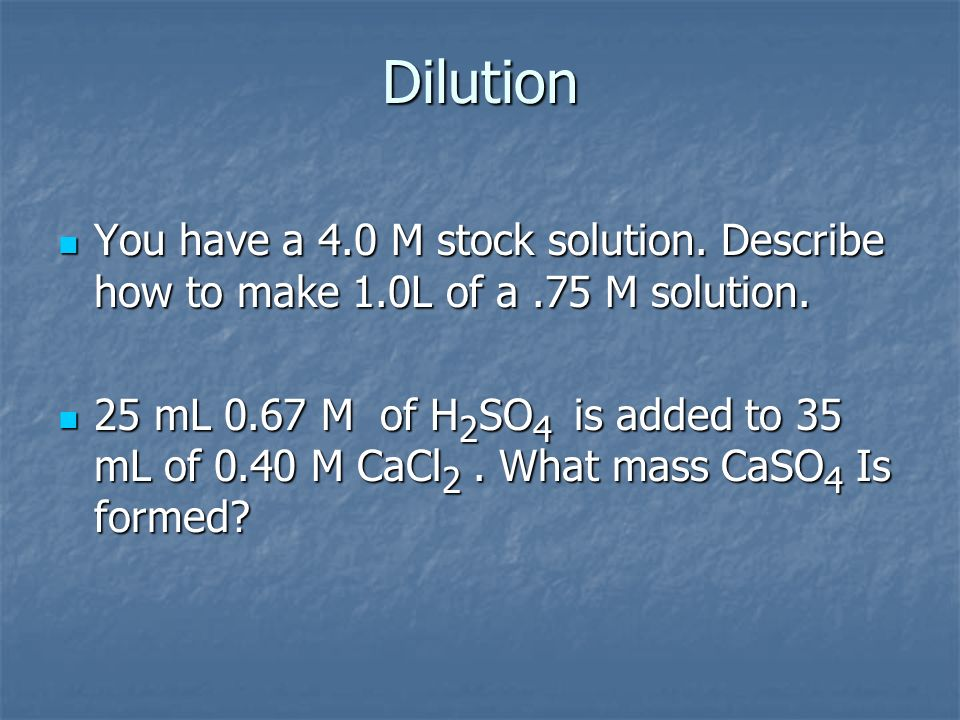 Dilution You have a 4.0 M stock solution. Describe how to make 1.0L of a .75 M solution.