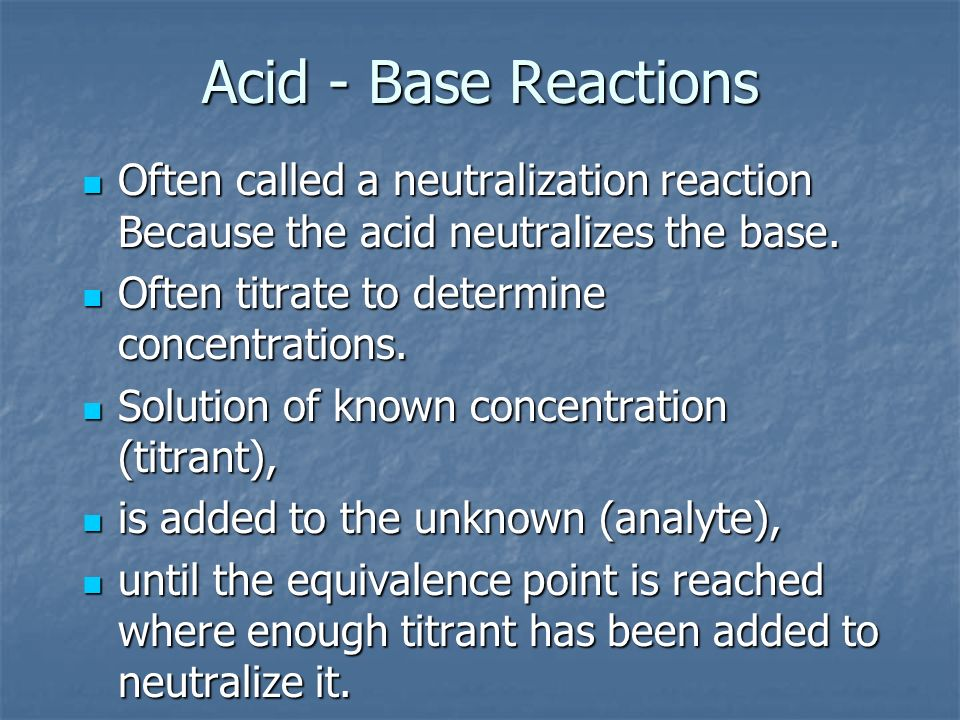 Acid - Base Reactions Often called a neutralization reaction Because the acid neutralizes the base.