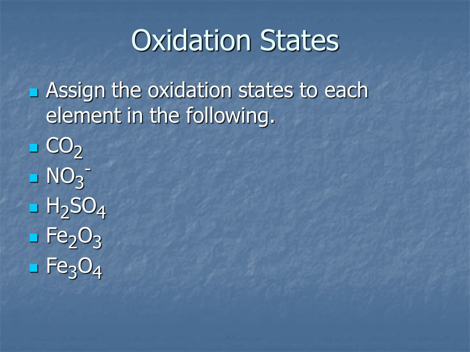 Oxidation States Assign the oxidation states to each element in the following. CO2. NO3- H2SO4. Fe2O3.