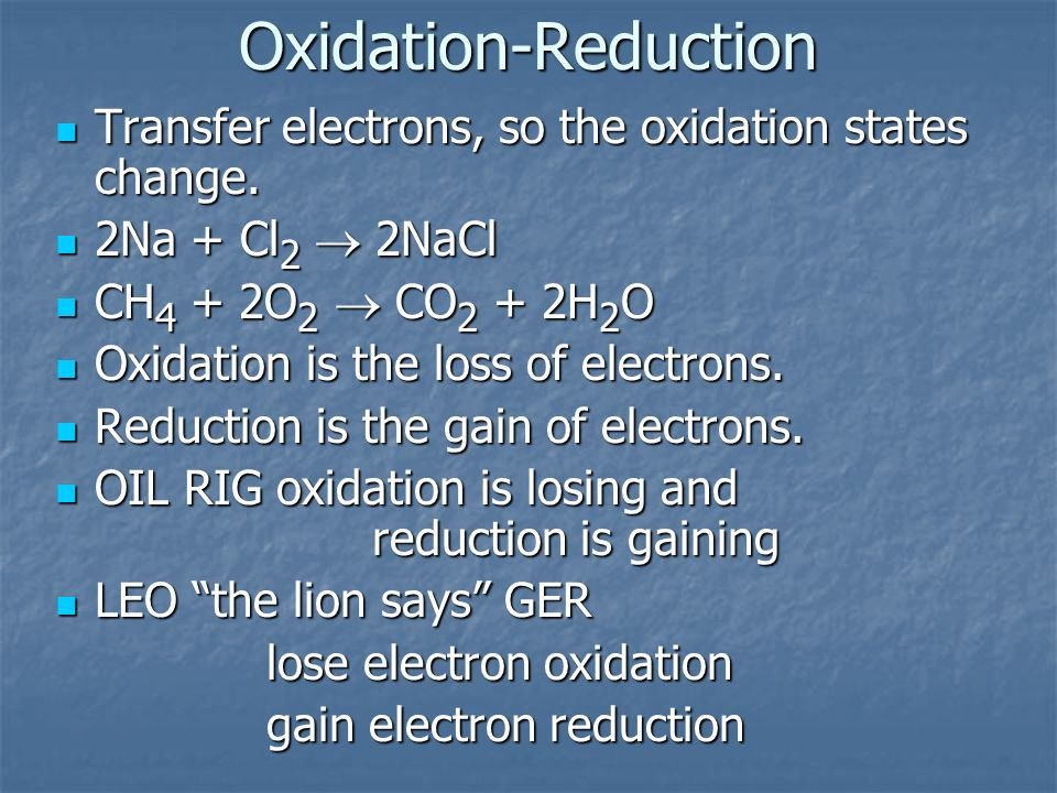 Oxidation-Reduction Transfer electrons, so the oxidation states change. 2Na + Cl2 ® 2NaCl. CH4 + 2O2 ® CO2 + 2H2O.