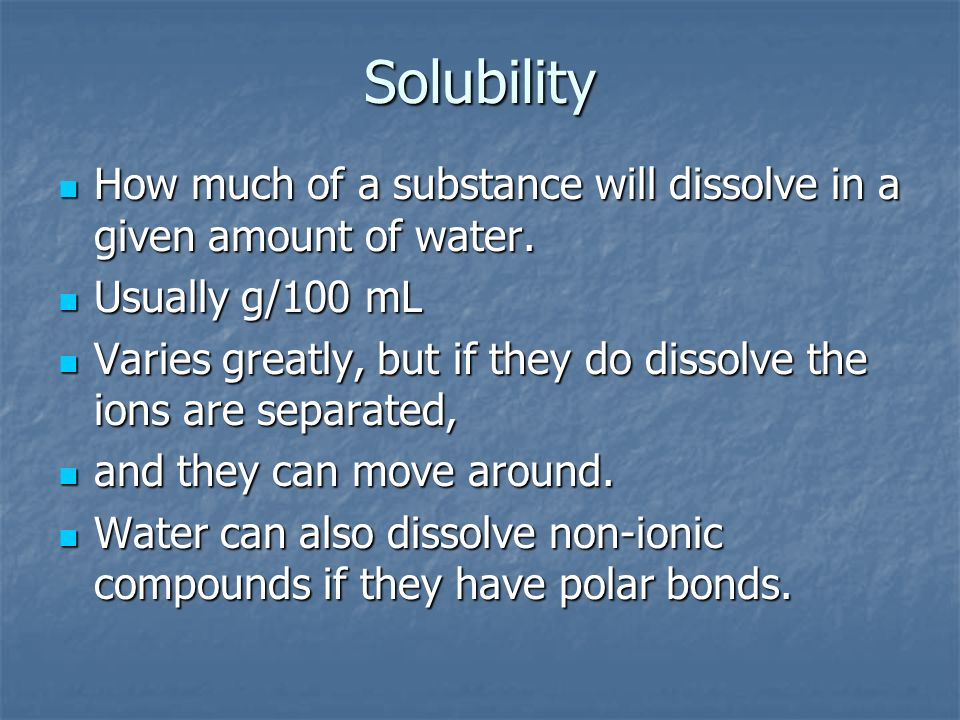 Solubility How much of a substance will dissolve in a given amount of water. Usually g/100 mL.