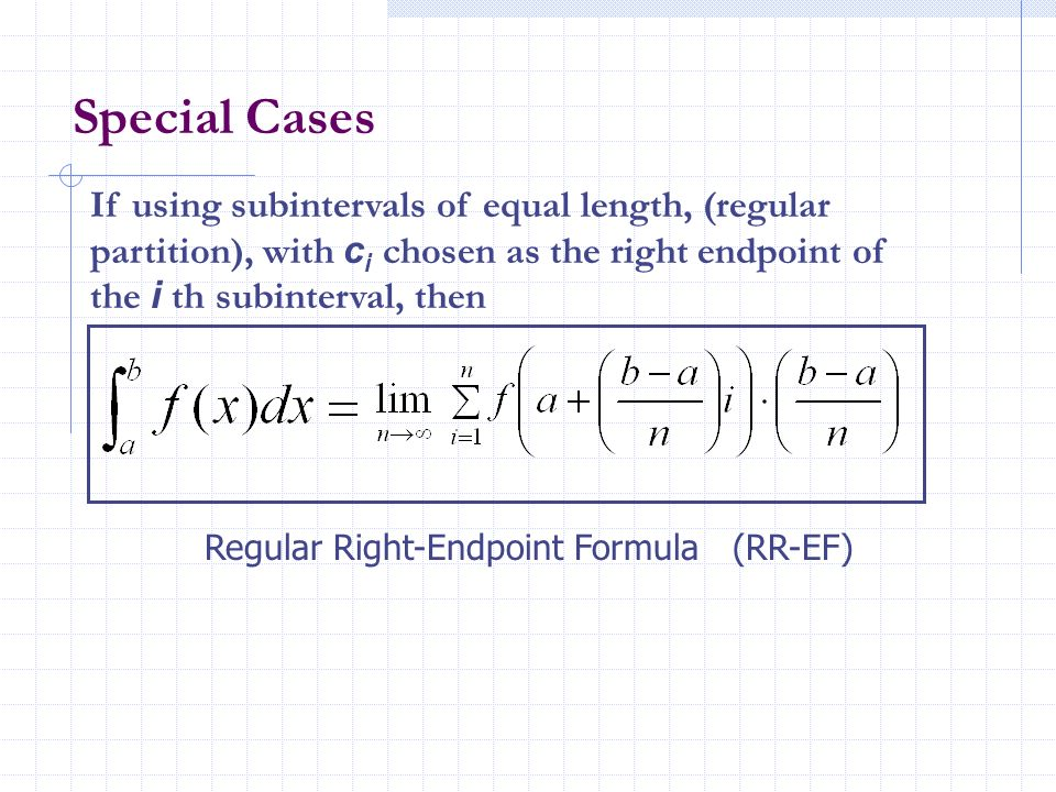 Special CasesIf using subintervals of equal length, (regular partition), with ci chosen as the right endpoint of the i th subinterval, then.