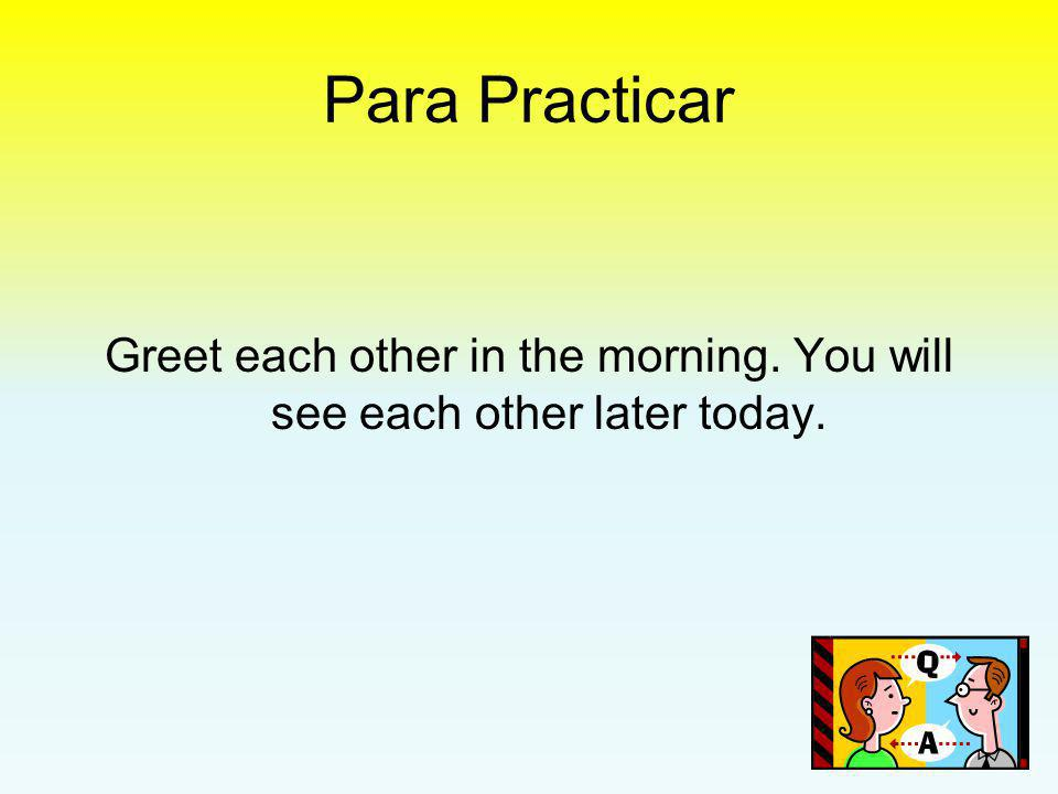 Greet each other in the morning. You will see each other later today.