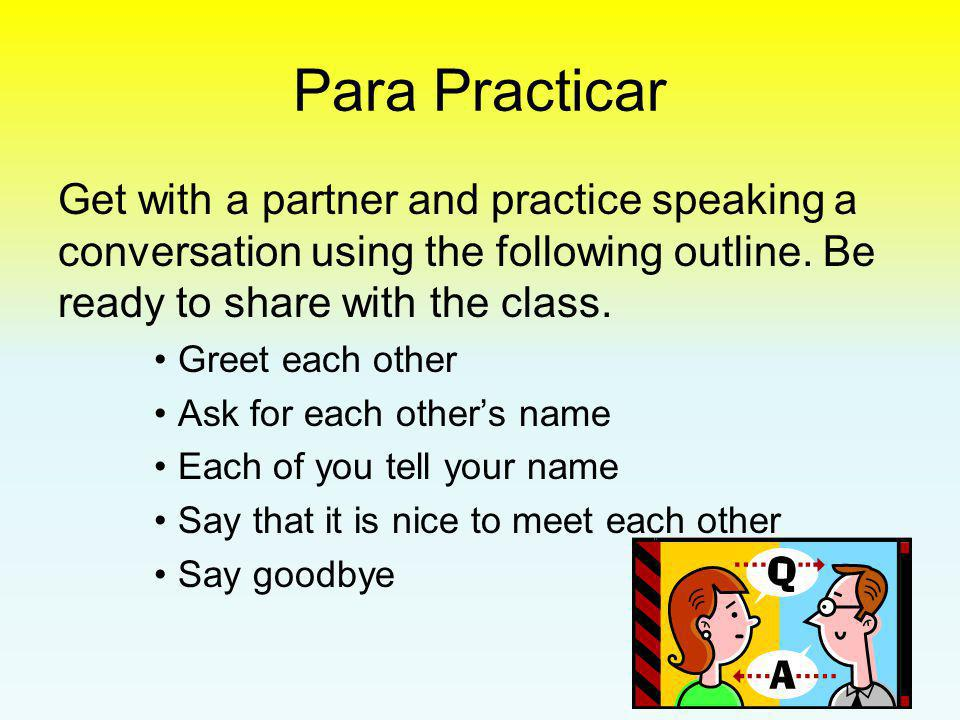 Para Practicar Get with a partner and practice speaking a conversation using the following outline. Be ready to share with the class.