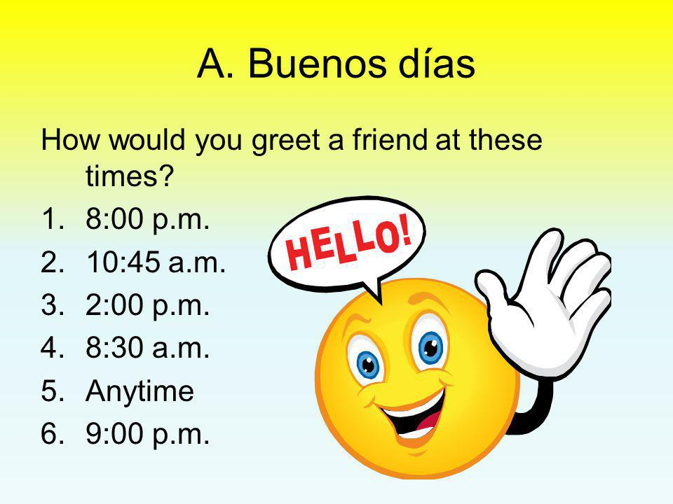 A. Buenos días How would you greet a friend at these times 8:00 p.m.