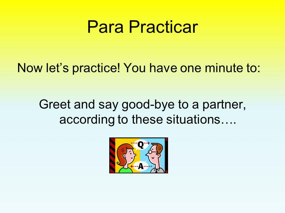 Greet and say good-bye to a partner, according to these situations….