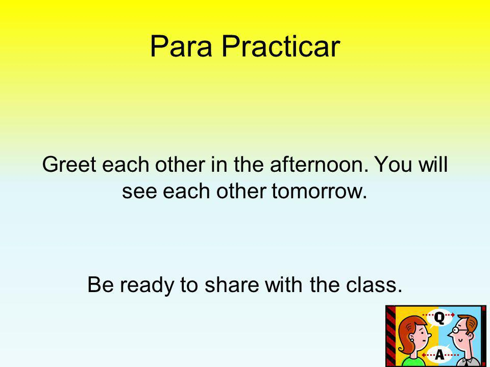Para Practicar Greet each other in the afternoon. You will see each other tomorrow.