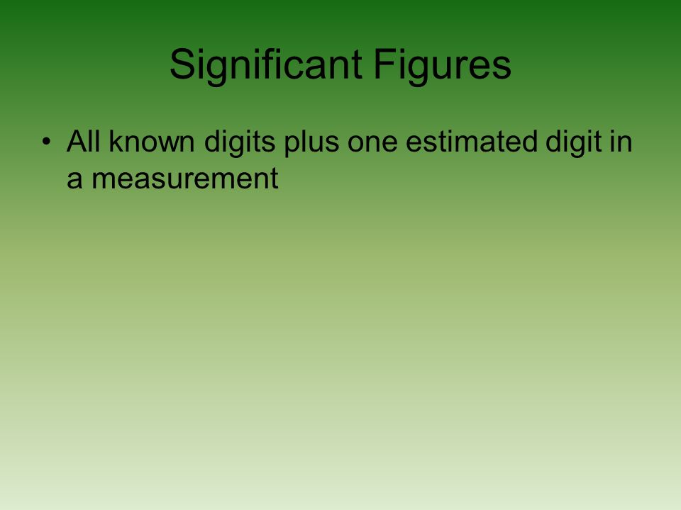 Significant Figures All known digits plus one estimated digit in a measurement