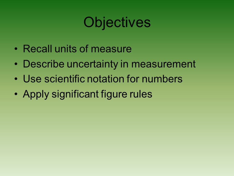 Objectives Recall units of measure Describe uncertainty in measurement