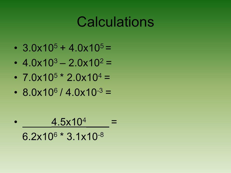 Calculations 3.0x105 + 4.0x105 = 4.0x103 – 2.0x102 =