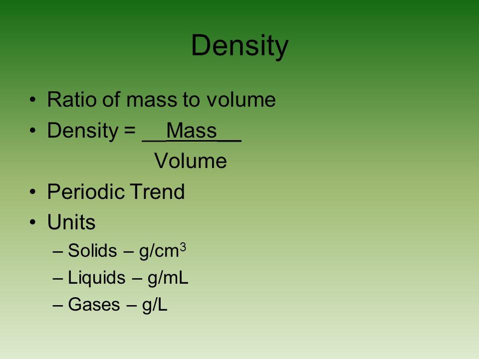 Density Ratio of mass to volume Density = __Mass__ Volume