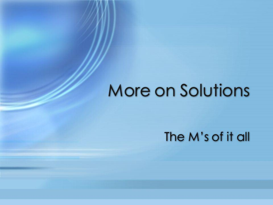 More on Solutions The M's of it all
