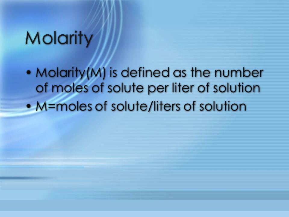Molarity Molarity(M) is defined as the number of moles of solute per liter of solution.