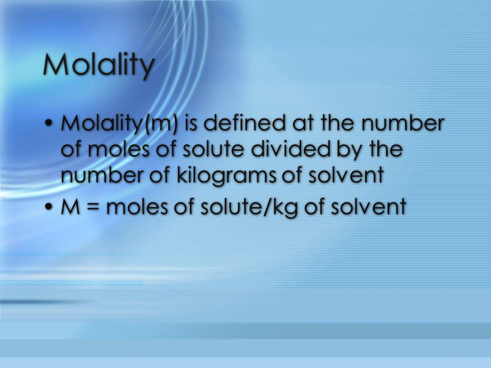 Molality Molality(m) is defined at the number of moles of solute divided by the number of kilograms of solvent.