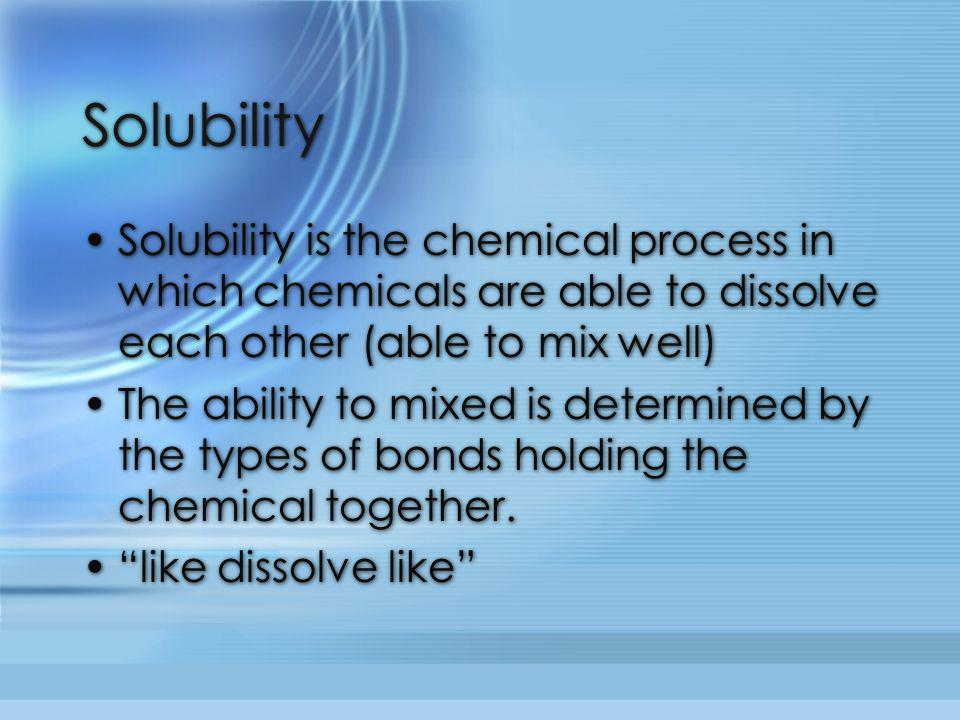 Solubility Solubility is the chemical process in which chemicals are able to dissolve each other (able to mix well)