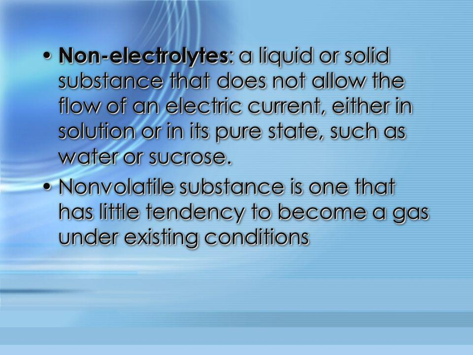 Non-electrolytes: a liquid or solid substance that does not allow the flow of an electric current, either in solution or in its pure state, such as water or sucrose.