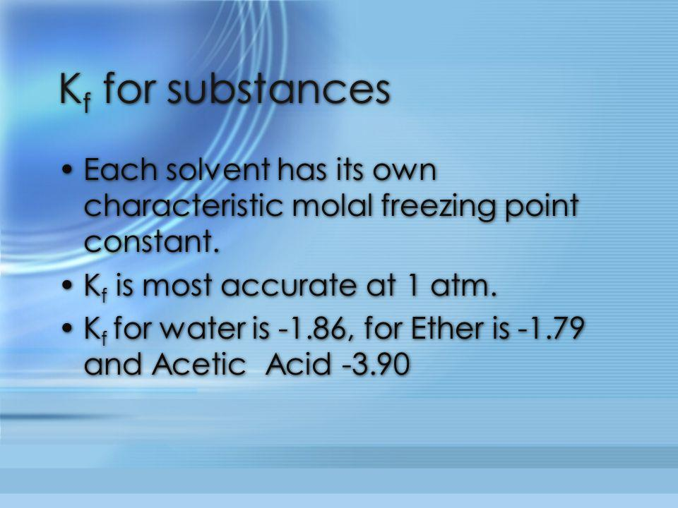 Kf for substances Each solvent has its own characteristic molal freezing point constant. Kf is most accurate at 1 atm.