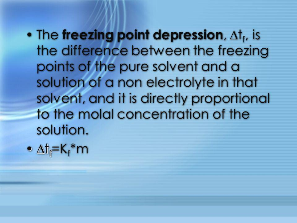 The freezing point depression, ∆tf, is the difference between the freezing points of the pure solvent and a solution of a non electrolyte in that solvent, and it is directly proportional to the molal concentration of the solution.