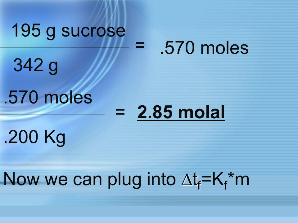 195 g sucrose = .570 moles 342 g .570 moles = 2.85 molal .200 Kg Now we can plug into ∆tf=Kf*m