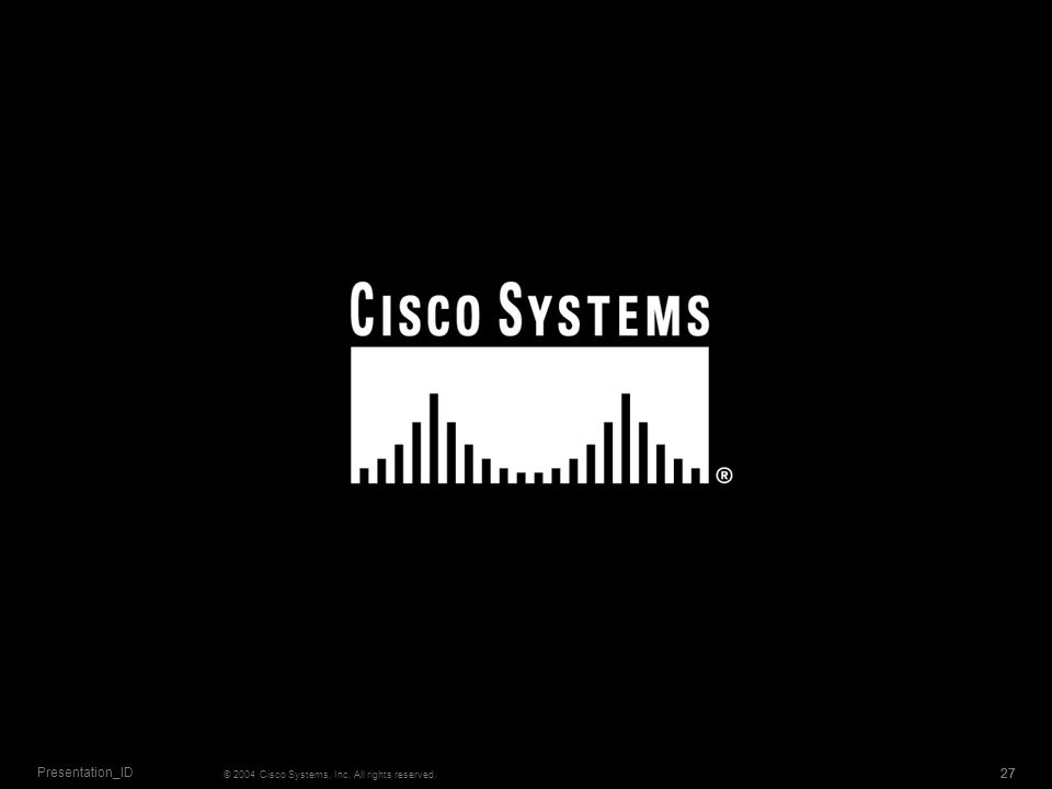 Presentation_ID © 2004 Cisco Systems, Inc. All rights reserved. 27 27 27