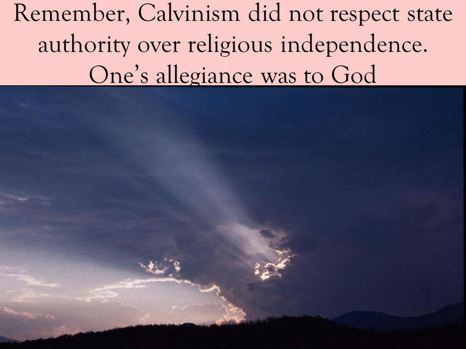 Remember, Calvinism did not respect state authority over religious independence.