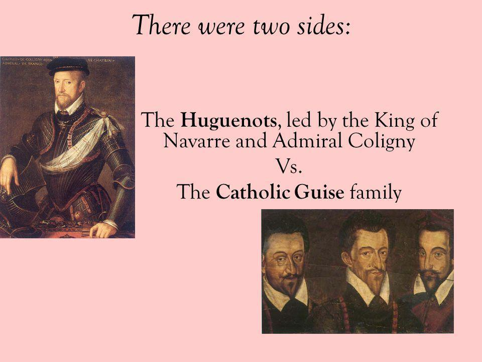 There were two sides:The Huguenots, led by the King of Navarre and Admiral Coligny.