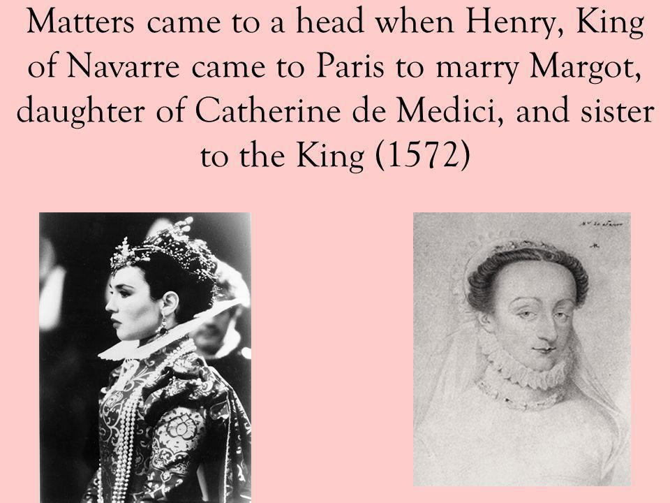 Matters came to a head when Henry, King of Navarre came to Paris to marry Margot, daughter of Catherine de Medici, and sister to the King (1572)