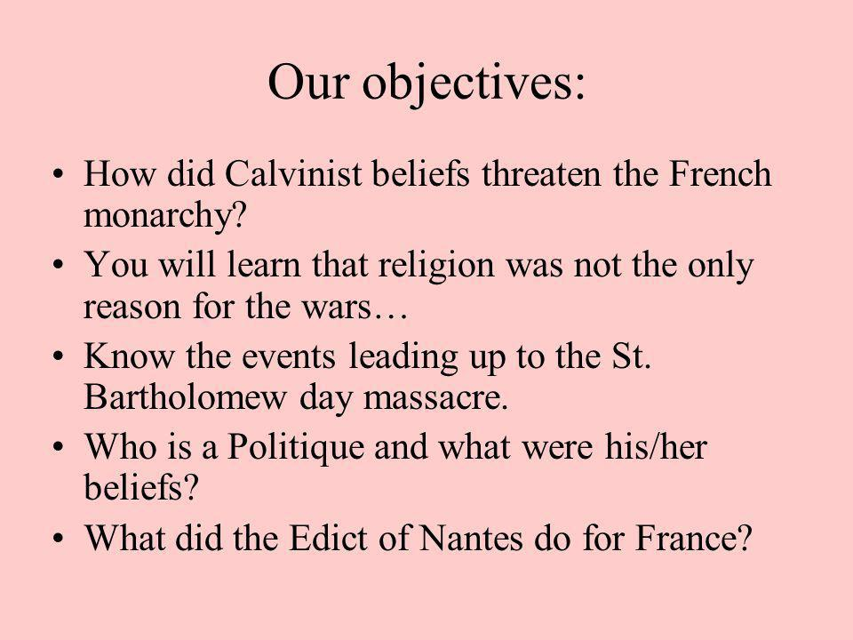 Our objectives: How did Calvinist beliefs threaten the French monarchy You will learn that religion was not the only reason for the wars…